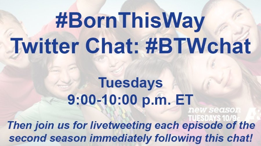 Text: #BornThisWay Twitter Chat: #BTWchat, Tuesdays 9:00-10:00 p.m. ET. Then join us for livetweeting each episode of the second season immediately following the chat.