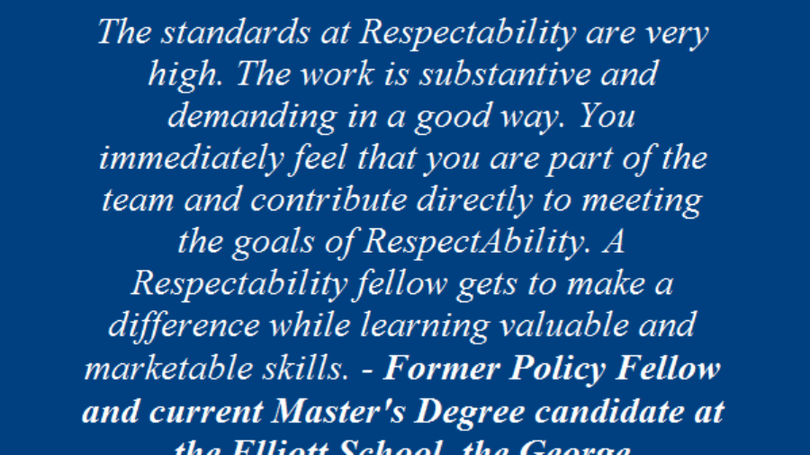 Testimonial From Past Fellow: The standards at RespectAbility are very high. The work is substantive and demanding in a good way. You immediately feel that you are part of the team and contribute directly to meeting the goals of respectability. A respectability fellow gets to make a difference while learning valuable and marketable skills. Former policy fellow and current master's degree candidate at the Elliott Schoold, GWU