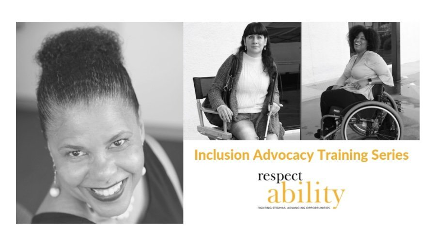 Images of Donna Walton, an African American woman smiling, Maria Perez, a blind Latina woman sitting holding a cane and Tatiana Lee, an African American woman laughing while seated in a wheelchair. Graphic also includes the text Inclusion Advocacy Training Series and the RespectAbility logo, which is black and yellow with the tagline of Fighting Stigmas. Advancing Opportunities.