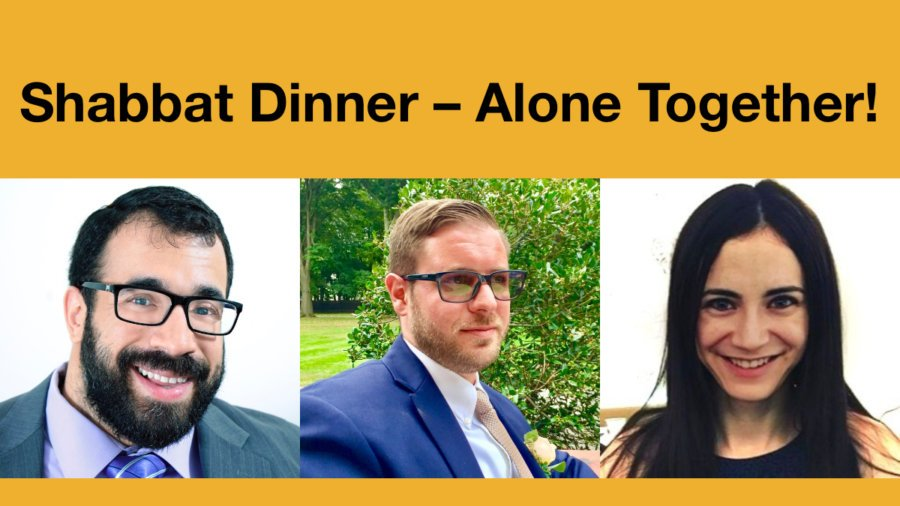 Headshots of Matan Koch, Joshua Steinberg, and Gabrielle Einstein-Sim. Text: Shabbat Dinner - Alone Together!