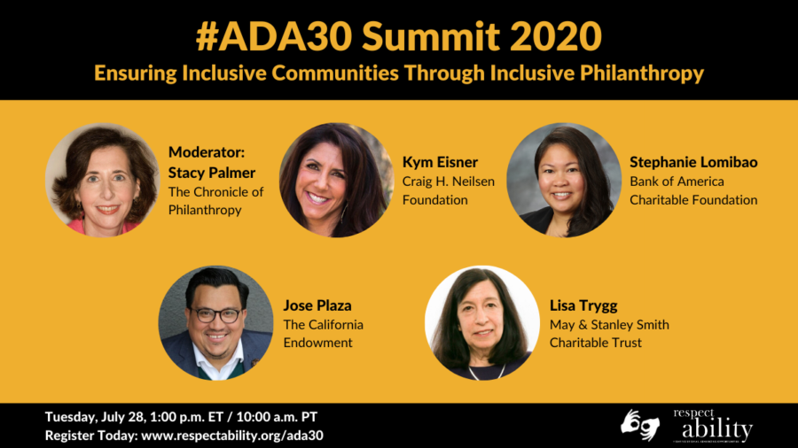 #ADA30 Summit 2020 Ensuring Inclusive Communities Through Inclusive Philanthropy. Individual Headshots of Stacy Palmer, Kym Eisner, Stephanie Lomibao, Jose Plaza and Lisa Trygg. Tuesday, July 28, 1:00 p.m. ET / 11:00 a.m. PT Register Today: www.respectability.org/ada30 ASL interpretation symbol. RespectAbility logo