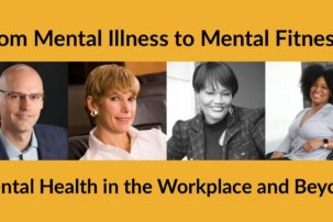 From Mental Illness to Mental Fitness: Mental Health in the Workplace and Beyond