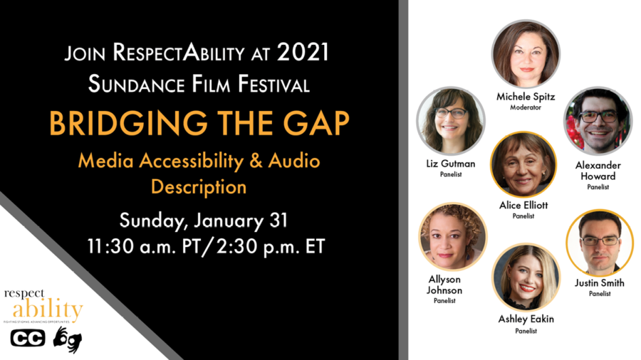 Join RespectAbility at 2021 Sundance Film Festival - Bridging the Gap Media Accessibility & Audio Description. Sunday, January 31 11:30 am PT 2:30 pm ET. Logo for RespectAbility. Icons for closed captioning and ASL. headshots of 7 speakers with their names.