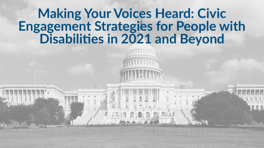 Background image of U.S. Capitol building. Text: Making Your Voices Heard: Civic Engagement Strategies for People with Disabilities in 2021 and Beyond