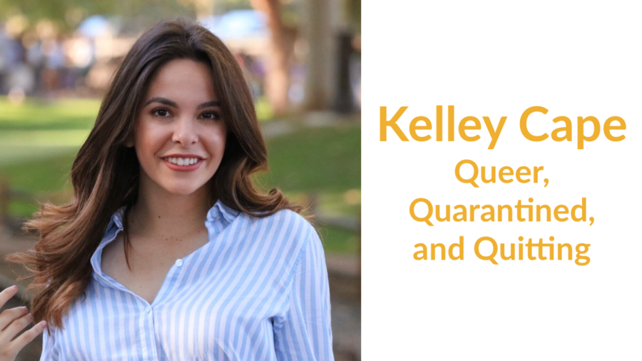 Kelley Cape: Queer, Quarantined, and Quitting
