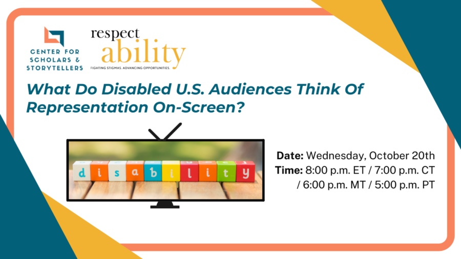 Logos for UCLA Center for Scholars & Storytellers and RespectAbility. Text: What Do Disabled U.S. Audiences Think Of Representation On-Screen? Date: Wednesday, October 20th Time: 8:00 p.m. ET / 7:00 p.m. CT / 6:00 p.m. MT / 5:00 p.m. PT A tv with blocks spelling