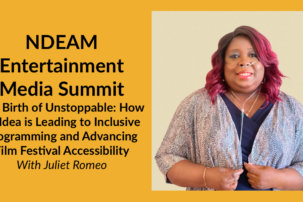 NDEAM Entertainment Media Summit: The Birth of Unstoppable: How an Idea is Leading to Inclusive Programming and Advancing Film Festival Accessibility with Juliet Romeo