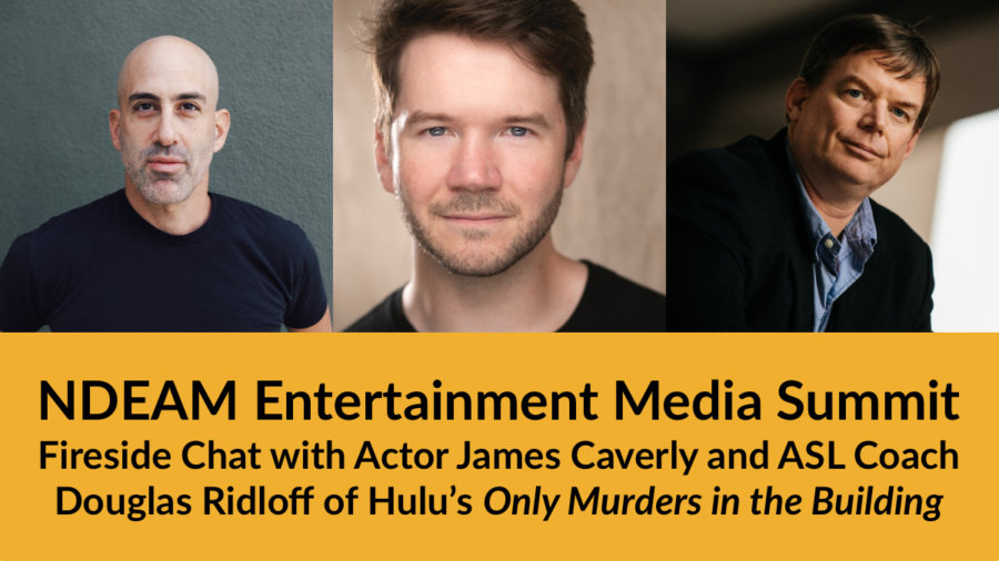 Headshots of Douglas Ridloff, James Caverly and Jevon Whetter. Text: NDEAM Entertainment Media Summit: Fireside Chat with Actor James Caverly and ASL Coach Douglas Ridloff of Hulu's Only Murders in the Building